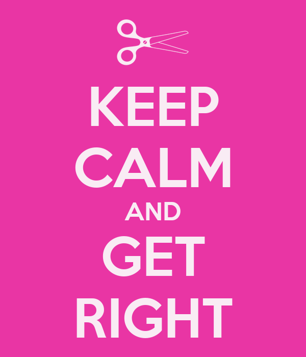 KEEP CALM AND GET RIGHT