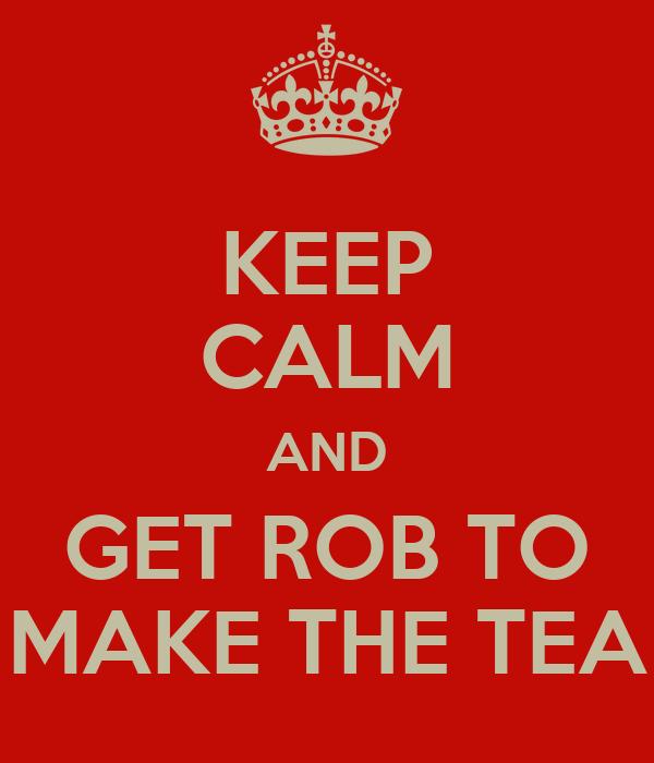 KEEP CALM AND GET ROB TO MAKE THE TEA