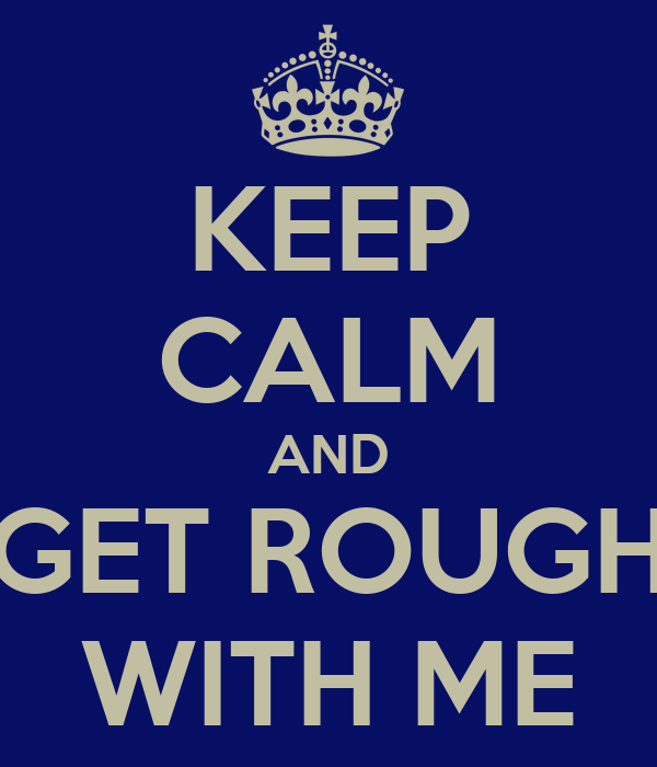KEEP CALM AND GET ROUGH WITH ME
