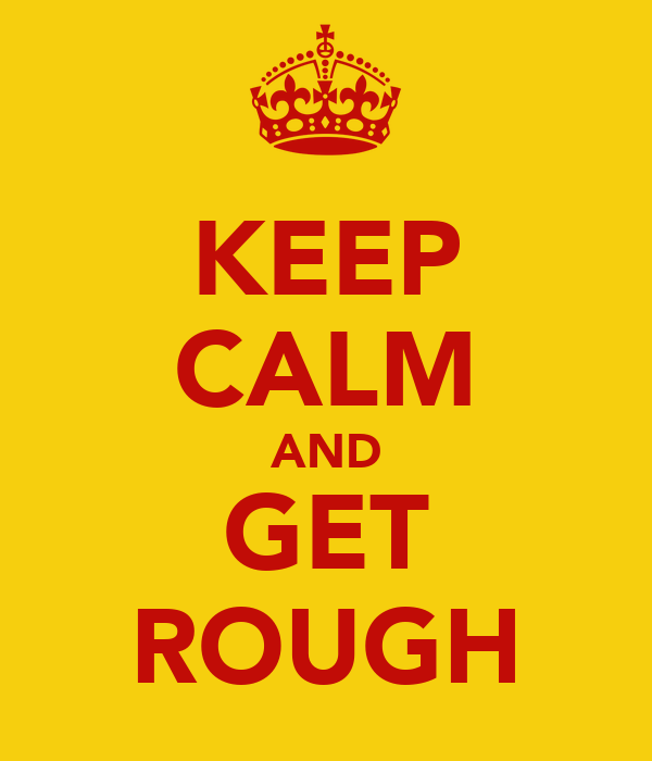 KEEP CALM AND GET ROUGH