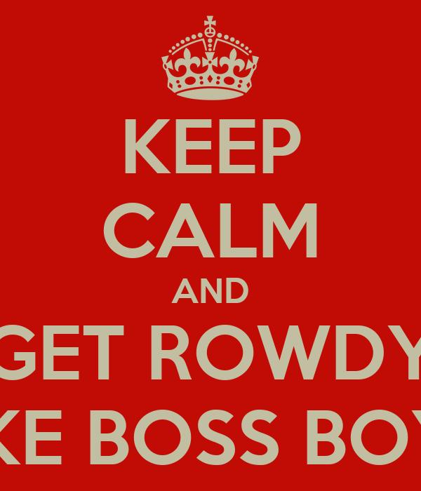KEEP CALM AND GET ROWDY LIKE BOSS BOYZ
