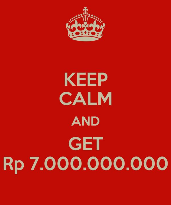 KEEP CALM AND GET Rp 7.000.000.000