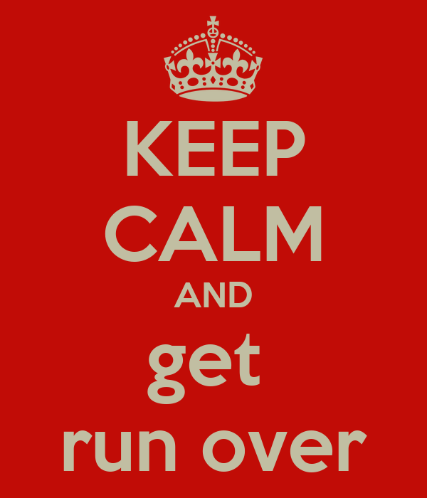 KEEP CALM AND get  run over