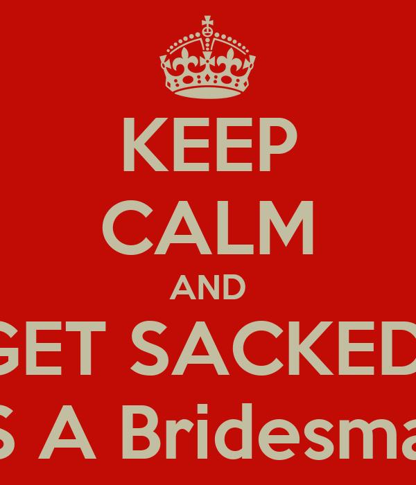 KEEP CALM AND GET SACKED  AS A Bridesmaid