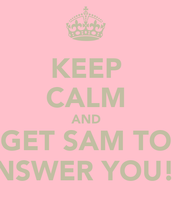 KEEP CALM AND GET SAM TO ANSWER YOU!!!