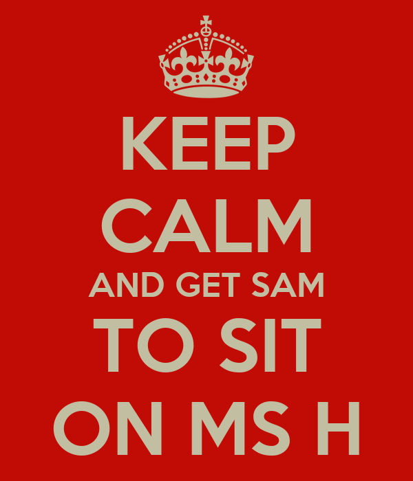 KEEP CALM AND GET SAM TO SIT ON MS H