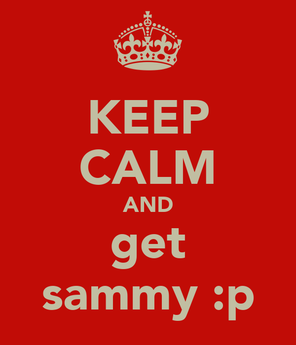KEEP CALM AND get sammy :p