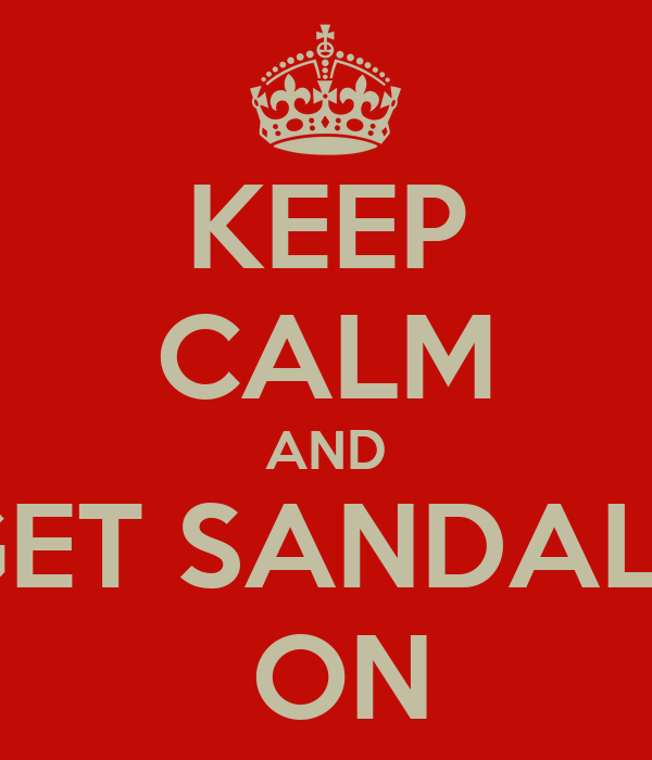 KEEP CALM AND GET SANDALS  ON