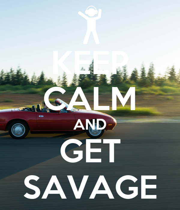 KEEP CALM AND GET SAVAGE