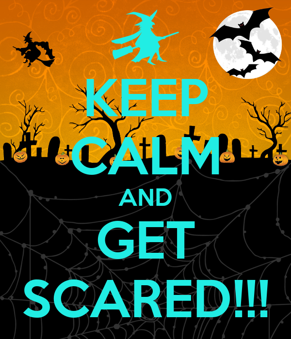KEEP CALM AND GET SCARED!!!