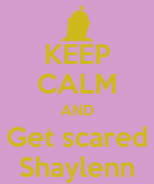 KEEP CALM AND Get scared Shaylenn