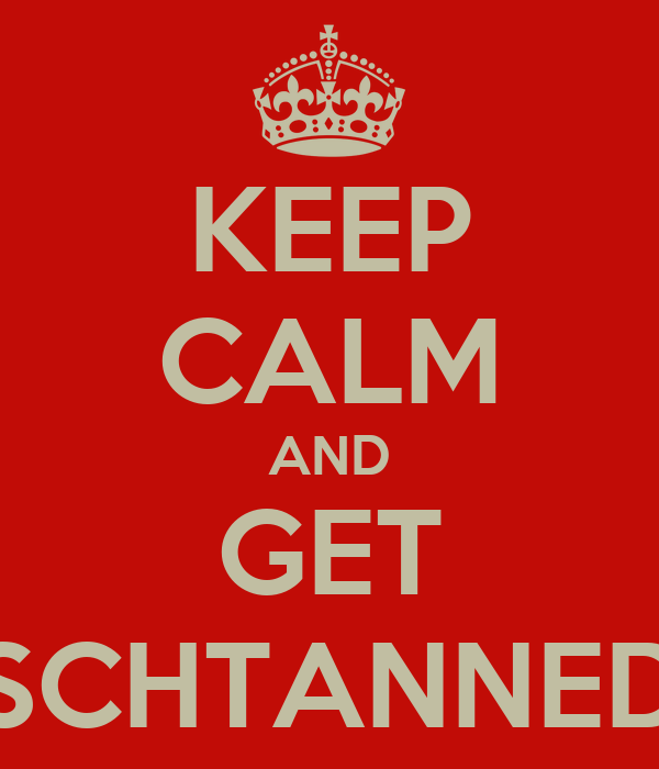 KEEP CALM AND GET SCHTANNED