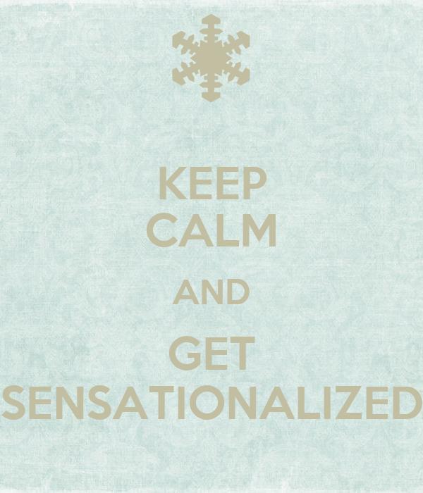 KEEP CALM AND GET SENSATIONALIZED