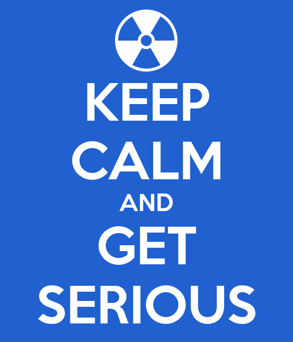 KEEP CALM AND GET SERIOUS