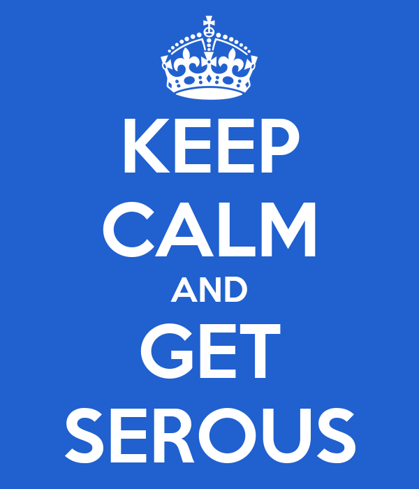 KEEP CALM AND GET SEROUS