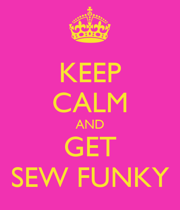 KEEP CALM AND GET SEW FUNKY