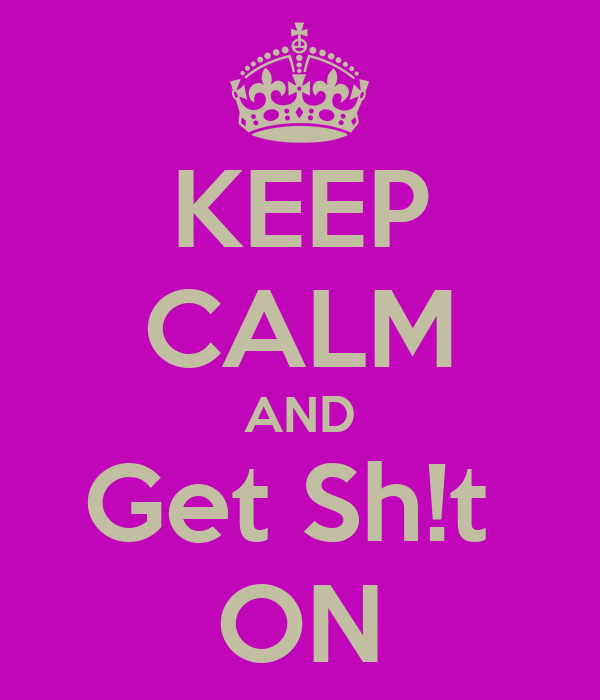KEEP CALM AND Get Sh!t  ON