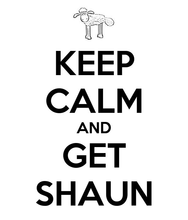 KEEP CALM AND GET SHAUN