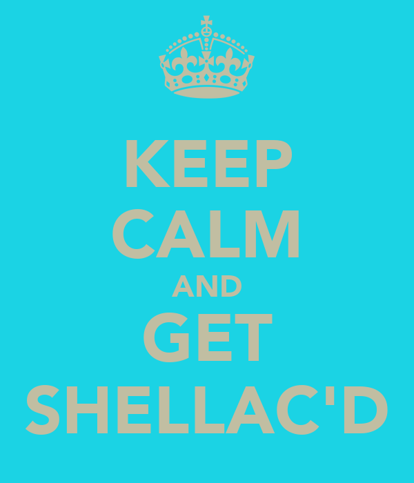 KEEP CALM AND GET SHELLAC'D