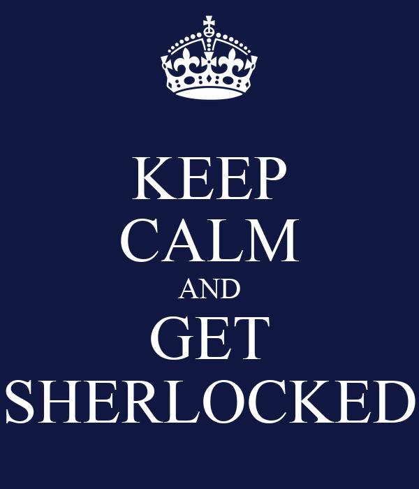 KEEP CALM AND GET SHERLOCKED