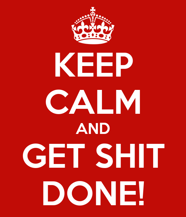 KEEP CALM AND GET SHIT DONE!