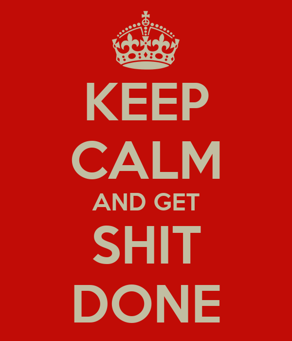 KEEP CALM AND GET SHIT DONE