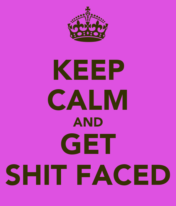 KEEP CALM AND GET SHIT FACED