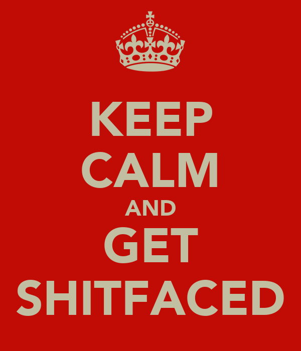 KEEP CALM AND GET SHITFACED