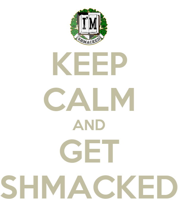 KEEP CALM AND GET SHMACKED