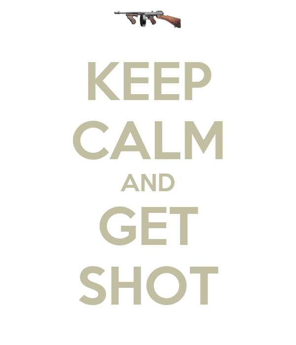 KEEP CALM AND GET SHOT