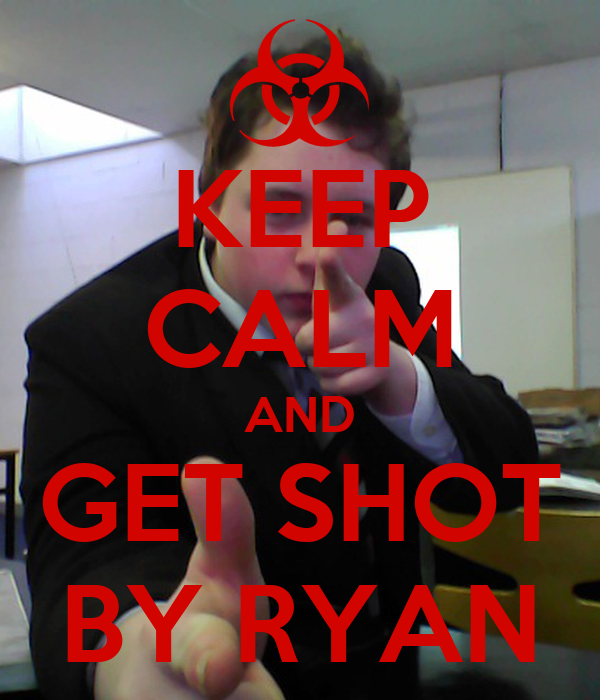 KEEP CALM AND GET SHOT BY RYAN