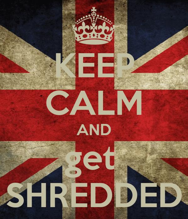 KEEP CALM AND get  SHREDDED