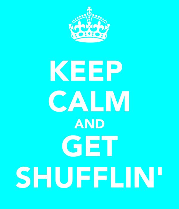 KEEP  CALM AND GET SHUFFLIN'