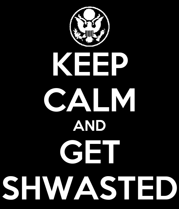 KEEP CALM AND GET SHWASTED
