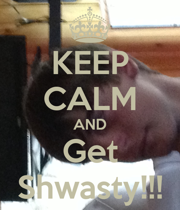 KEEP CALM AND Get Shwasty!!!