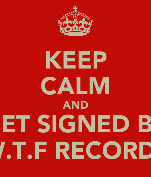 KEEP CALM AND GET SIGNED BY W.T.F RECORDS