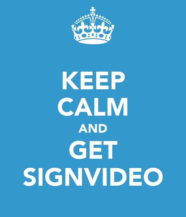 KEEP CALM AND GET SIGNVIDEO