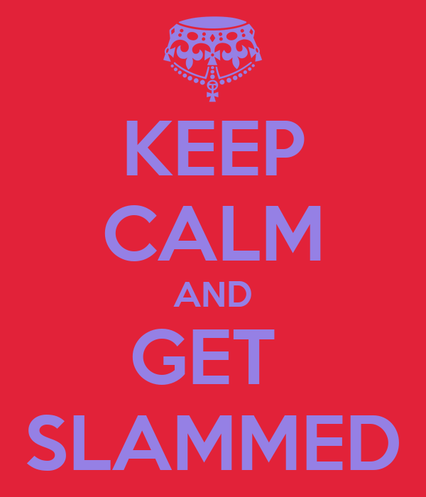 KEEP CALM AND GET  SLAMMED