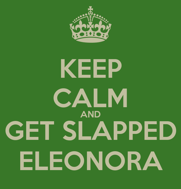 KEEP CALM AND GET SLAPPED ELEONORA
