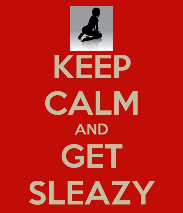 KEEP CALM AND GET SLEAZY