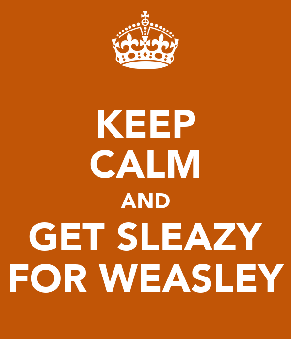 KEEP CALM AND GET SLEAZY FOR WEASLEY
