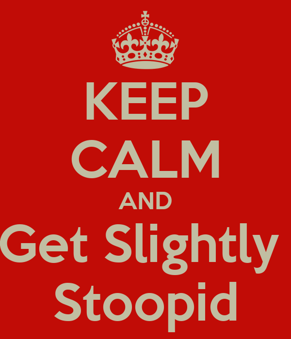 KEEP CALM AND Get Slightly  Stoopid