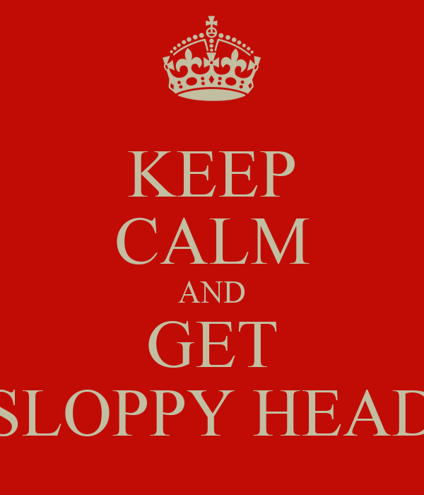 KEEP CALM AND GET SLOPPY HEAD