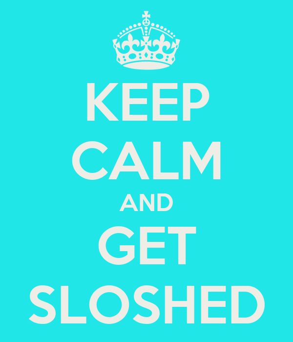 KEEP CALM AND GET SLOSHED