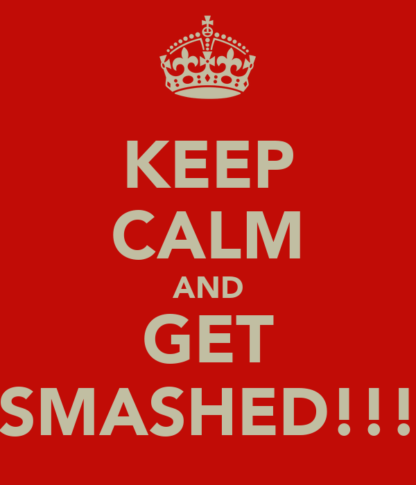 KEEP CALM AND GET SMASHED!!!