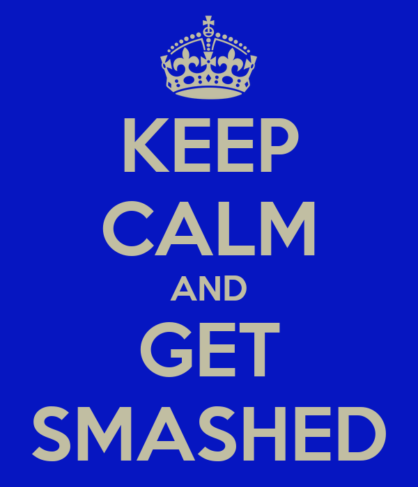KEEP CALM AND GET SMASHED