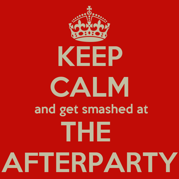 KEEP CALM  and get smashed at THE  AFTERPARTY