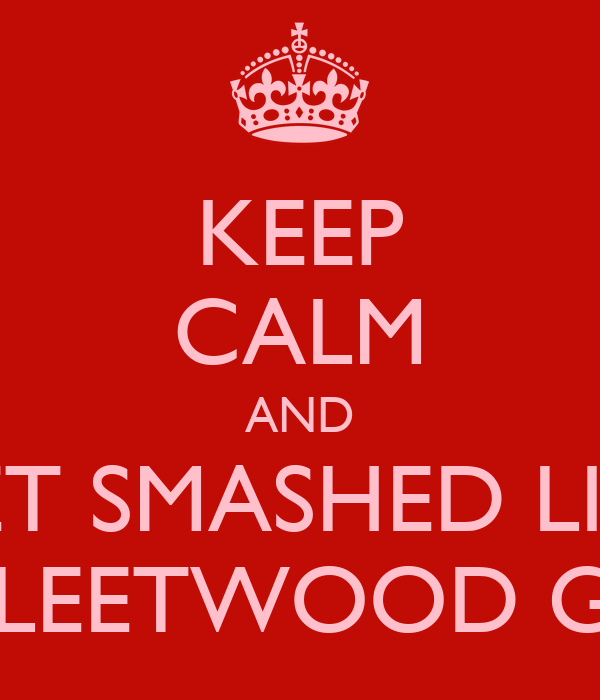 KEEP CALM AND GET SMASHED LIKE A FLEETWOOD GIRL