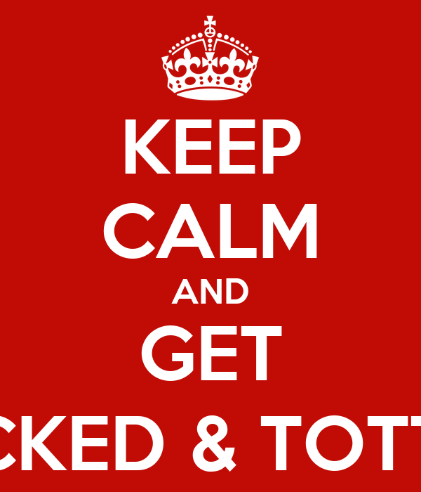 KEEP CALM AND GET SMOKED, FUCKED & TOTTALY DRUNK