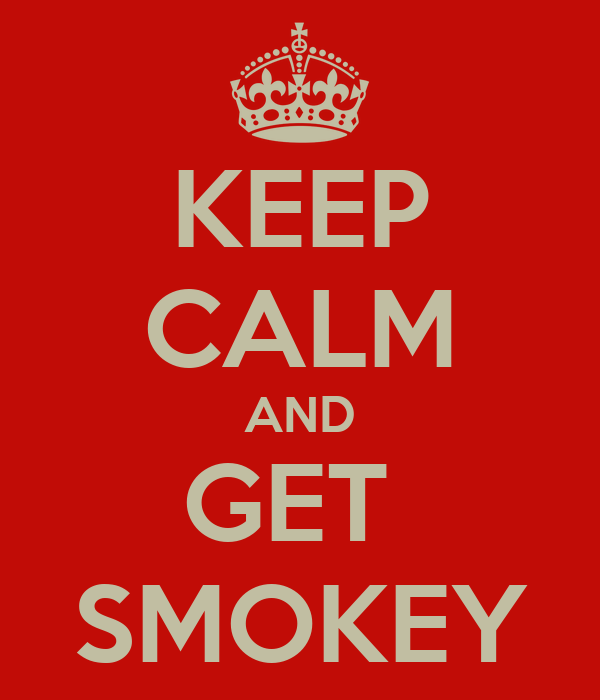 KEEP CALM AND GET  SMOKEY